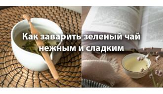 Как заварить зеленый чай нежным и сладким